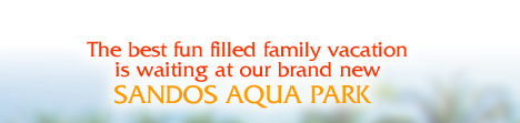 The best fun filled family vacation is waiting at our brand new SANDOS AQUA PARK